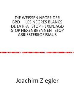 DIE WEISSEN NEGER DER BRD LES NEGRES BLANCS DE LA RFA STOP HEXENJAGD STOP HEXENBRENNEN STOP ABRISSTERRORISMUS die Hölle = BRD = Kapitalismus mit menschlichem Antlitz ? von Ziegler,  Joachim