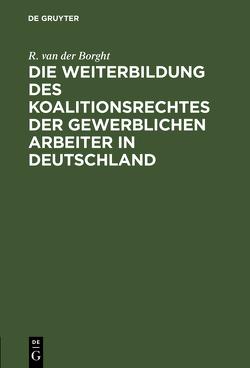 Die Weiterbildung des Koalitionsrechtes der gewerblichen Arbeiter in Deutschland von Borght,  R. van der