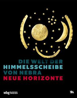 Die Welt der Himmelsscheibe von Nebra – Neue Horizonte von Meller,  Harald, Schefzik,  Michael