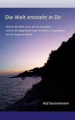 Die Welt entsteht in Dir von Deutschmann,  Ralf