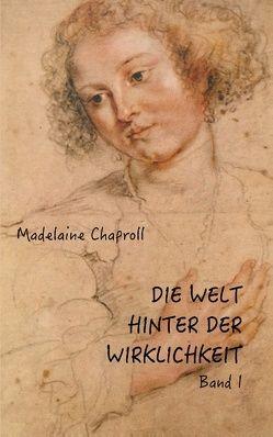 Die Welt hinter der Wirklichkeit; Band I von Chaproll,  Madelaine