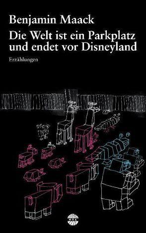 Die Welt ist ein Parkplatz und endet vor Disneyland von Maack,  Benjamin