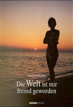 Die Welt ist mir fremd geworden von Kistler,  Elisabeth
