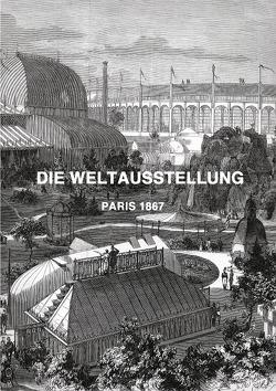 DIE WELTAUSSTELLUNG PARIS 1867 von Weltz,  Prof. Dr. Friedrich
