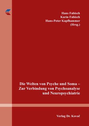 Die Welten von Psyche und Soma – Zur Verbindung von Psychoanalyse und Neuropsychiatrie von Fabisch,  Hans, Fabisch,  Karin, Kapfhammer,  Peter