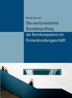 Die wertorientierte Bonitätsprüfung als Kernkompetenz im Firmenkundengeschäft von Ahrendt,  Bernd