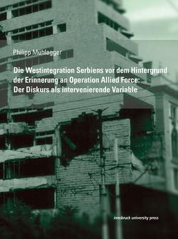 Die Westintegration Serbiens vor dem Hintergrund der Erinnerung an Operation Allied Force: Der Diskurs als intervenierende Variable von Mühlegger,  Philipp