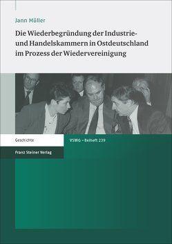 Die Wiederbegründung der Industrie- und Handelskammern in Ostdeutschland im Prozess der Wiedervereinigung von Müller,  Jann