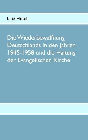 Die Wiederbewaffnung Deutschlands in den Jahren 1945-1958 und die Haltung der Evangelischen Kirche von Hoeth,  Lutz