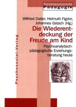Die Wiederentdeckung der Freude am Kind von Datler,  Wilfried, Figdor,  Helmuth, Gstach,  Johannes