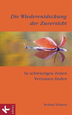 Die Wiederentdeckung der Zuversicht von Heinzel,  Roland