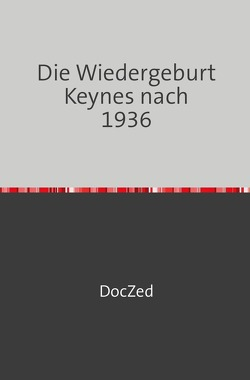 Die Wiedergeburt Keynes nach 1936 von Zed,  Doc