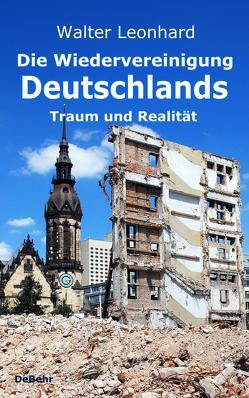 Die Wiedervereinigung Deutschlands – Traum und Realität von Leonhard,  Walter