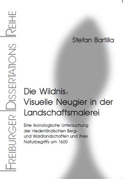 Die Wildnis: Visuelle Neugier in der Landschaftsmalerei von Bartilla,  Stefan