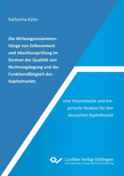 Die Wirkungszusammenhänge von Enforcement und Abschlussprüfung im Kontext der Qualität von Rechnungslegung und der Funktionsfähigkeit des Kapitalmarkts – eine theoretische und empirische Analyse für den deutschen Kapitalmarkt von Kühn,  Katharina