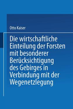 Die wirthschaftliche Einteilung der Forsten mit besonderer Berücksichtigung des Gebirges in Verbindung mit der Wegenetzlegung von Kaiser,  Otto