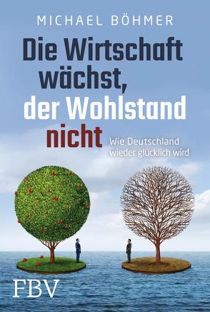 Die Wirtschaft wächst, der Wohlstand nicht von Böhmer,  Michael