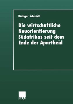 Die wirtschaftliche Neuorientierung Südafrikas seit dem Ende der Apartheid von Schmidt,  Rüdiger