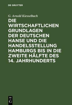 Die wirtschaftlichen Grundlagen der deutschen Hanse und die Handelsstellung Hamburgs bis in die zweite Hälfte des 14. Jahrhunderts von Kiesselbach,  Georg Arnold