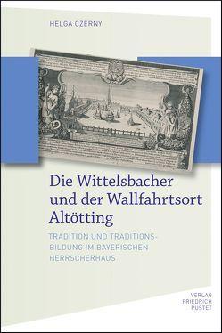 Die Wittelsbacher und der Wallfahrtsort Altötting von Czerny,  Helga