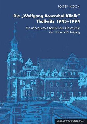 """Die """"Wolfgang-Rosenthal-Klinik"""" Thallwitz 1943–1994 von Koch,  Josef"""