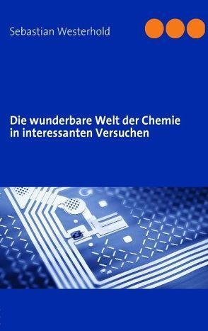 Die wunderbare Welt der Chemie in interessanten Versuchen von Westerhold,  Sebastian