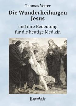 Die Wunderheilungen Jesus und ihre Bedeutung für die heutige Medizin von Vetter,  Thomas