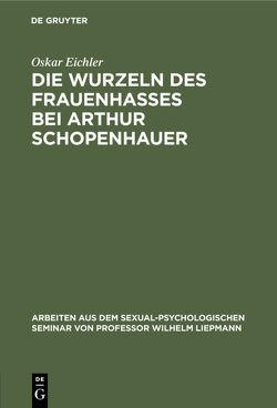 Die Wurzeln des Frauenhasses bei Arthur Schopenhauer von Eichler,  Oskar