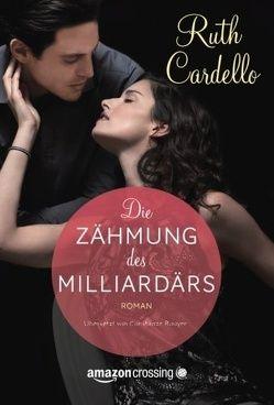 Die Zähmung des Milliardärs von Cardello,  Ruth, Rouyer,  Constanze