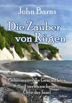 Die Zauber von Rügen – Geheimnisvolle Geschichten und verwunschene Orte der Insel von Barns,  John