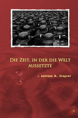Die Zeit, in der die Welt aussetzte von Riegler,  Andreas M.