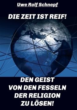 Die Zeit ist reif! – Den Geist von den Fesseln der Religion zu lösen! von Schnepf,  Uwe Rolf