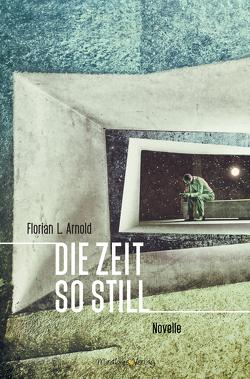 Die Zeit so still von Arnold,  Florian L.