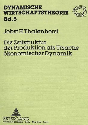 Die Zeitstruktur der Produktion als Ursache ökonomischer Dynamik von Thalenhorst,  Jobst