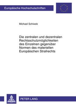 Die zentralen und dezentralen Rechtsschutzmöglichkeiten des Einzelnen gegenüber Normen des materiellen Europäischen Strafrechts von Schiwek,  Michael