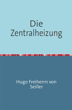 Die Zentralheizung von Freiherrn von Seiller,  Hugo