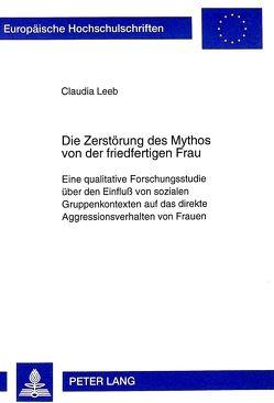 Die Zerstörung des Mythos von der friedfertigen Frau von Leeb,  Claudia