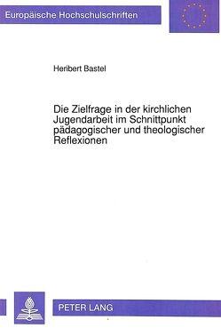 Die Zielfrage in der kirchlichen Jugendarbeit im Schnittpunkt pädagogischer und theologischer Reflexionen von Bastel,  Heribert