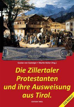 Die Zillertaler Protestanten und ihre Ausweisung aus Tirol. von Gasteiger,  Gustav, Reiter,  Martin