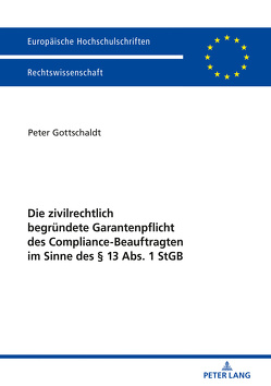 Die zivilrechtlich begründete Garantenpflicht des Compliance-Beauftragten im Sinne des § 13 Abs. 1 StGB von Gottschaldt,  Peter