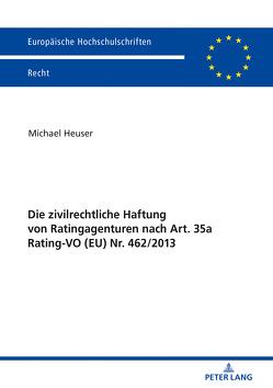 Die zivilrechtliche Haftung von Ratingagenturen nach Art. 35a Rating-VO (EU) Nr. 462/2013 von Heuser,  Michael