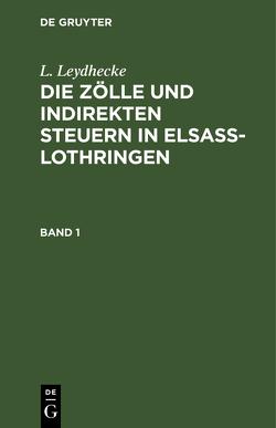 L. Leydhecke: Die Zölle und indirekten Steuern in Elsaß-Lothringen / L. Leydhecke: Die Zölle und indirekten Steuern in Elsaß-Lothringen. Band 1 von Leydhecke,  L.