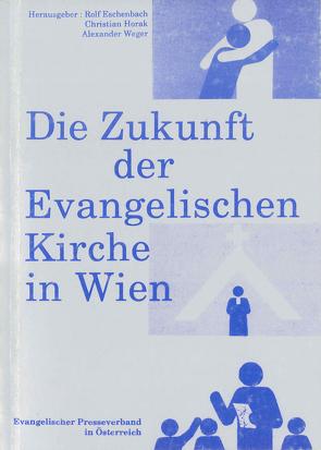 Die Zukunft der Evangelischen Kirche in Wien von Eschenbach,  Rolf, Horak,  Christian, Weger,  Alexander