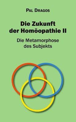 Die Zukunft der Homöopathie II – Die Metamorphose des Subjekts von Dragos,  Pal