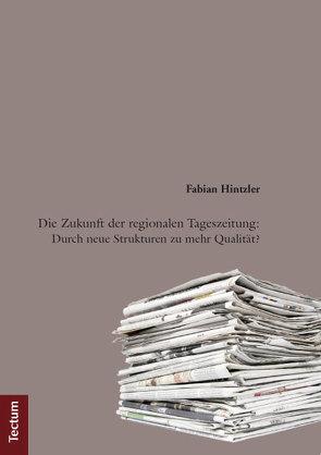 Die Zukunft der regionalen Tageszeitung: Durch neue Strukturen zu mehr Qualität? von Hintzler,  Fabian