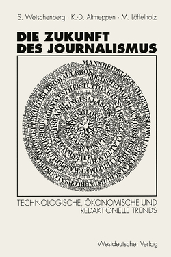 Die Zukunft des Journalismus von Altmeppen,  Klaus-Dieter, Löffelholz,  Martin Unter Mitarbeit von Monika Pater, Weischenberg,  Siegfried