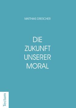 Die Zukunft unserer Moral von Drescher,  Matthias
