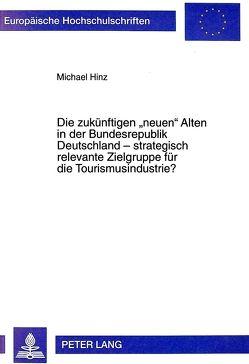 Die zukünftigen «neuen» Alten in der Bundesrepublik Deutschland – strategisch relevante Zielgruppe für die Tourismusindustrie? von Hinz,  Michael