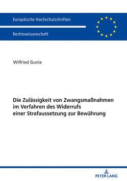 Die Zulässigkeit von Zwangsmaßnahmen im Verfahren des Widerrufs einer Strafaussetzung zur Bewährung von Gunia,  Wilfried