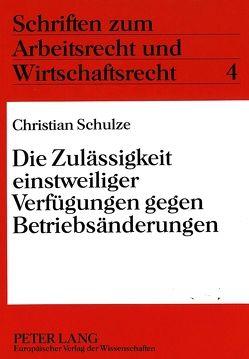 Die Zulässigkeit einstweiliger Verfügungen gegen Betriebsänderungen von Schulze,  Christian